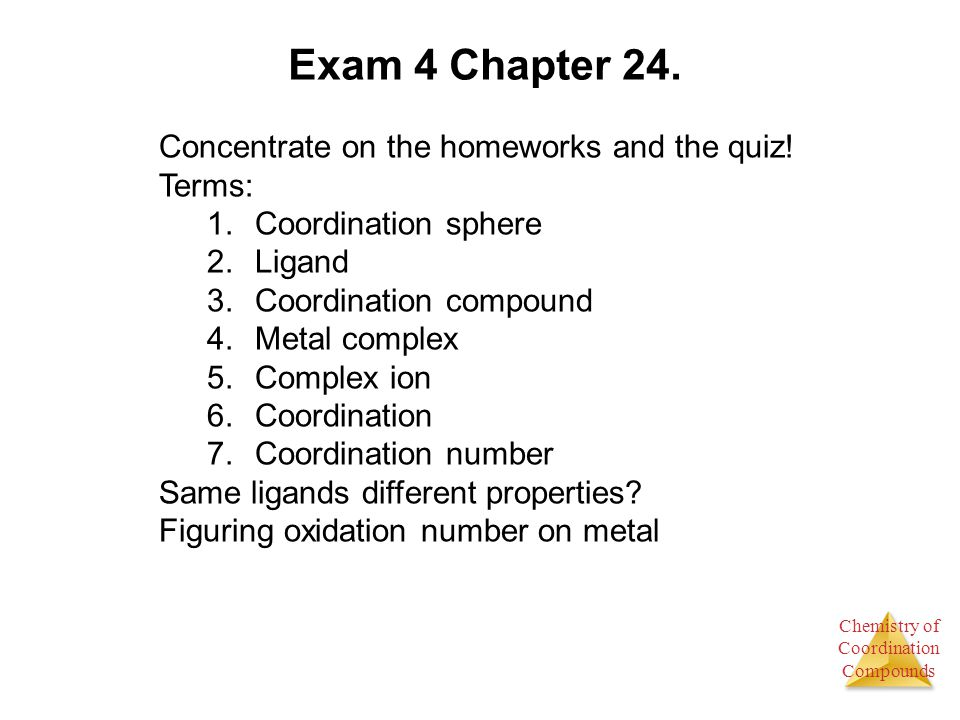 Chemistry of Coordination Compounds Exam 4 Chapter 24. Concentrate on the homeworks and the quiz! Terms: 1.Coordination sphere 2.Ligand 3.Coordination