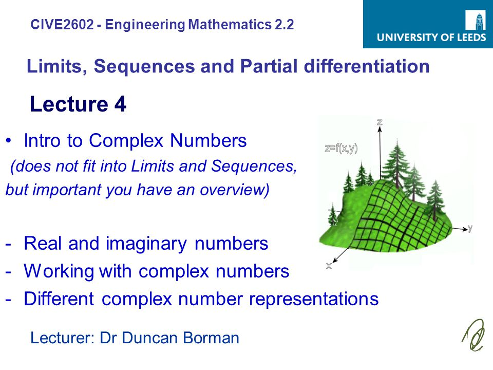 CIVE2602 - Engineering Mathematics 2.2 Lecturer: Dr Duncan Borman Intro to Complex Numbers (does not fit into Limits and Sequences, but important you have an overview) -Real and imaginary numbers -Working with complex numbers -Different complex number representations Lecture 4 Limits, Sequences and Partial differentiation