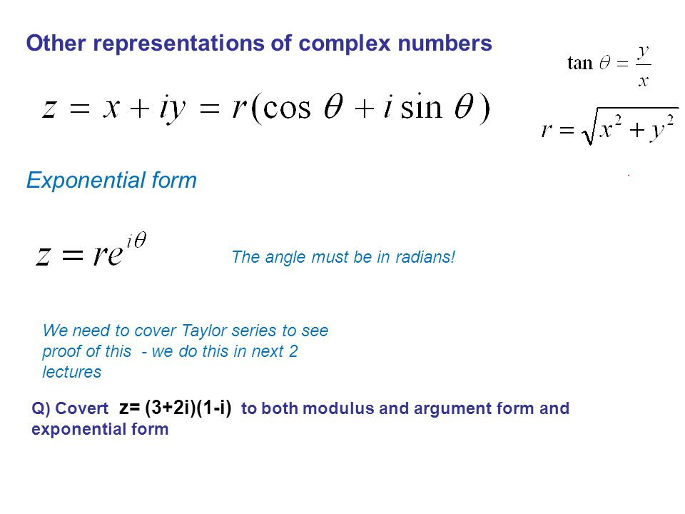 Other representations of complex numbers Exponential form We need to cover Taylor series to see proof of this - we do this in next 2 lectures Q) Covert z= (3+2i)(1-i) to both modulus and argument form and exponential form The angle must be in radians!