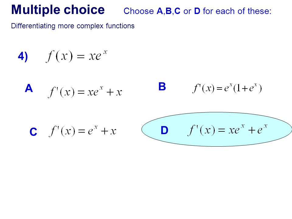 Multiple choice Choose A,B,C or D for each of these: Differentiating more complex functions 4) A B C D