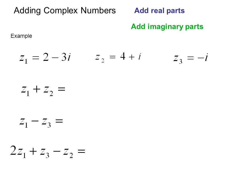 Adding Complex Numbers Add real parts Add imaginary parts Example