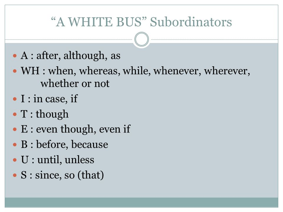 A WHITE BUS Subordinators A : after, although, as WH : when, whereas, while, whenever, wherever, whether or not I : in case, if T : though E : even though, even if B : before, because U : until, unless S : since, so (that)