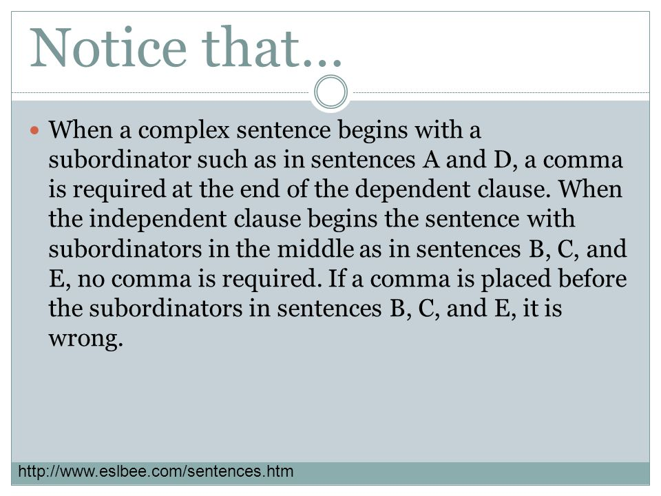 Notice that… When a complex sentence begins with a subordinator such as in sentences A and D, a comma is required at the end of the dependent clause.