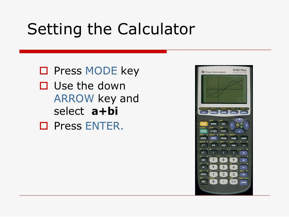 Setting the Calculator Press MODE key Use the down ARROW key and select a+bi Press ENTER.