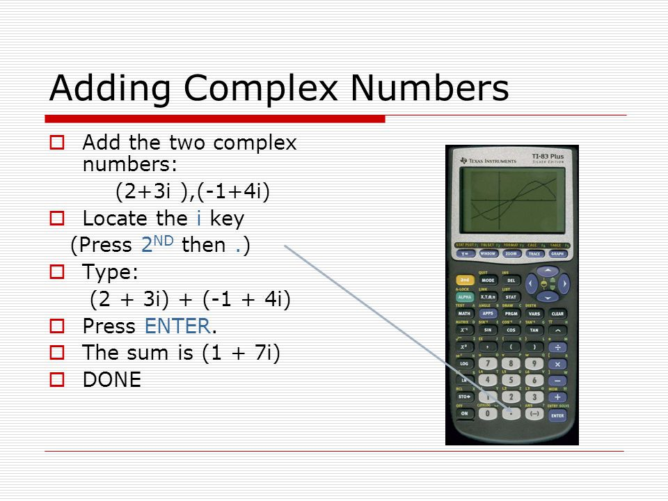 Adding Complex Numbers Add the two complex numbers: (2+3i ),(-1+4i) Locate the i key (Press 2 ND then.) Type: (2 + 3i) + (-1 + 4i) Press ENTER.
