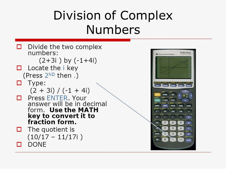 Division of Complex Numbers Divide the two complex numbers: (2+3i ) by (-1+4i) Locate the i key (Press 2 ND then.) Type: (2 + 3i) / (-1 + 4i) Press ENTER.