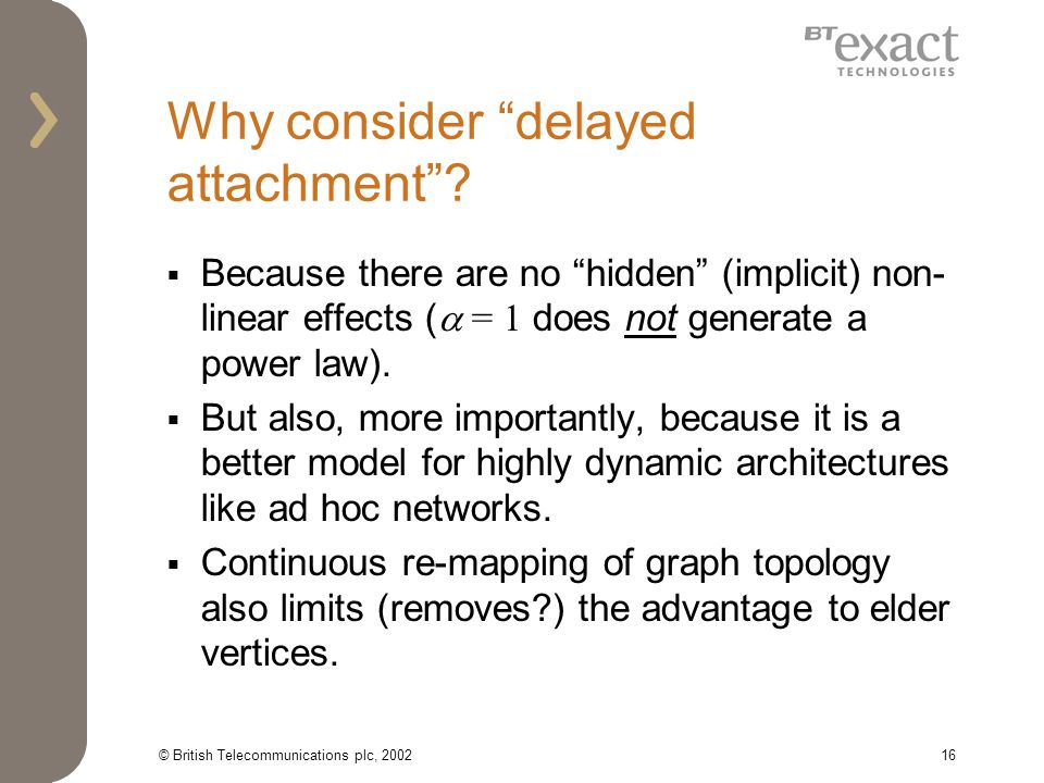 © British Telecommunications plc, 200216 Why consider delayed attachment? Because there are no hidden (implicit) non- linear effects ( = 1 does not ge