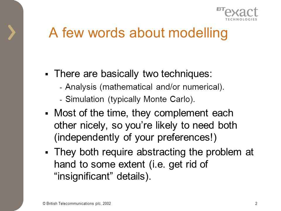 © British Telecommunications plc, 20022 A few words about modelling There are basically two techniques: - Analysis (mathematical and/or numerical).