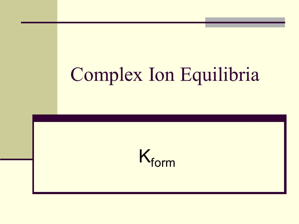 Complex-Ion Formation The formation constant, K f, is the equilibrium constant for the formation of a complex ion from the aqueous metal ion and the ligands.
