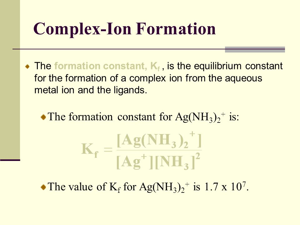 Complex-Ion Formation The formation constant, K f, is the equilibrium constant for the formation of a complex ion from the aqueous metal ion and the l