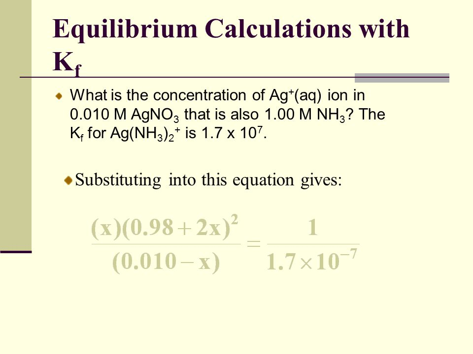 Equilibrium Calculations with K f What is the concentration of Ag + (aq) ion in 0.010 M AgNO 3 that is also 1.00 M NH 3 ? The K f for Ag(NH 3 ) 2 + is