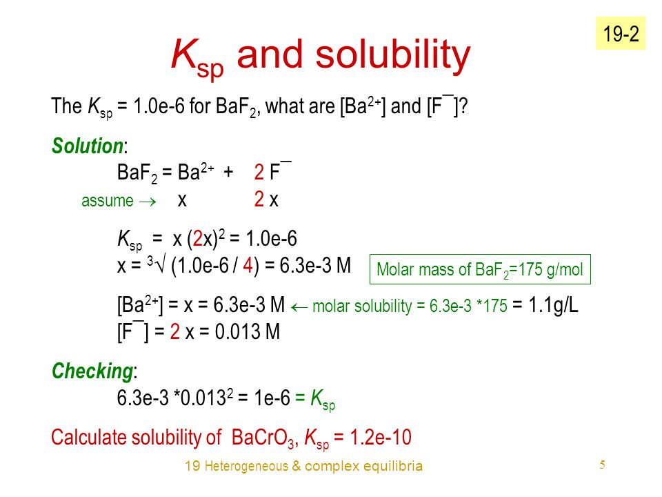 19 Heterogeneous & complex equilibria 5 K sp and solubility The K sp = 1.0e-6 for BaF 2, what are [Ba 2+ ] and [F¯].