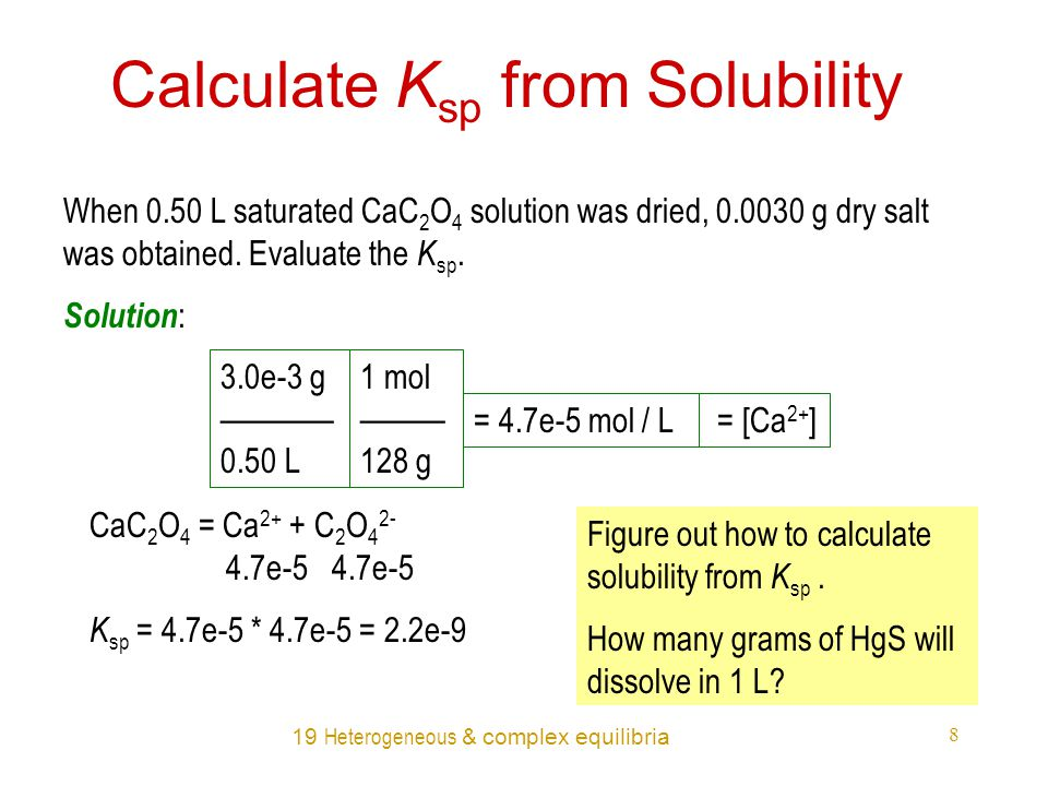 19 Heterogeneous & complex equilibria 8 Calculate K sp from Solubility When 0.50 L saturated CaC 2 O 4 solution was dried, 0.0030 g dry salt was obtained.