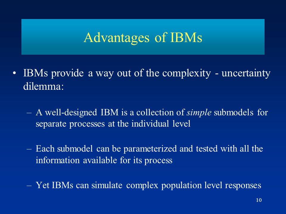 10 IBMs provide a way out of the complexity - uncertainty dilemma: –A well-designed IBM is a collection of simple submodels for separate processes at the individual level –Each submodel can be parameterized and tested with all the information available for its process –Yet IBMs can simulate complex population level responses Advantages of IBMs