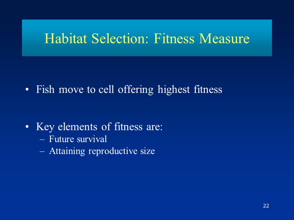 22 Habitat Selection: Fitness Measure Fish move to cell offering highest fitness Key elements of fitness are: –Future survival –Attaining reproductive