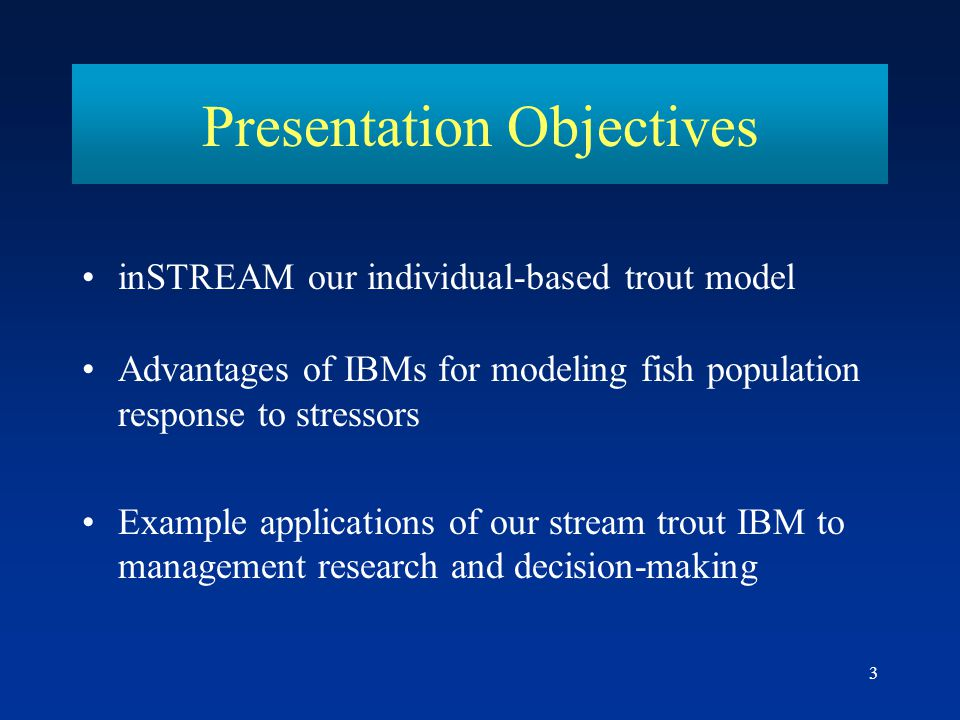 3 Presentation Objectives inSTREAM our individual-based trout model Advantages of IBMs for modeling fish population response to stressors Example appl
