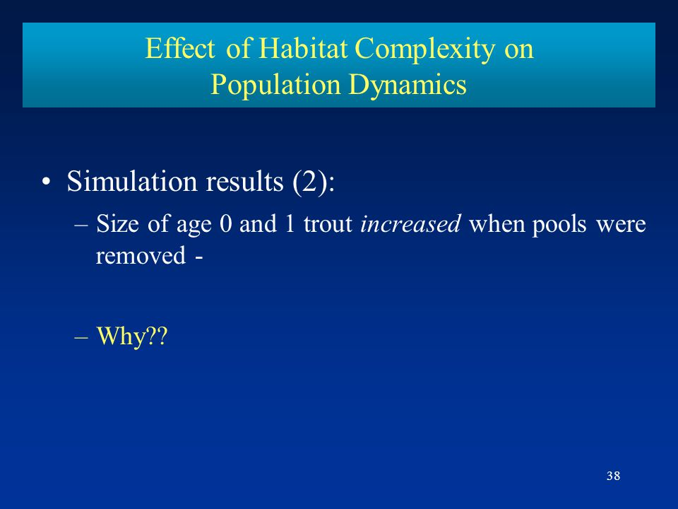 38 Effect of Habitat Complexity on Population Dynamics Simulation results (2): –Size of age 0 and 1 trout increased when pools were removed - –Why??