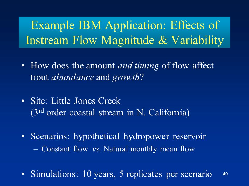 40 Example IBM Application: Effects of Instream Flow Magnitude & Variability How does the amount and timing of flow affect trout abundance and growth.