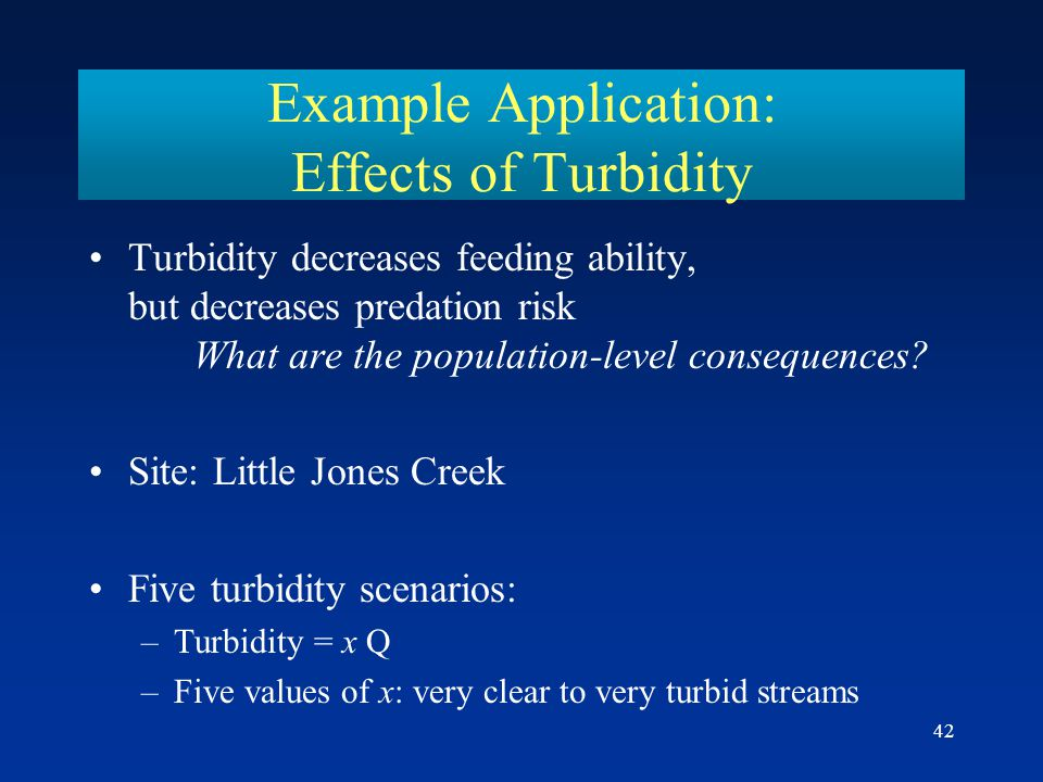 42 Example Application: Effects of Turbidity Turbidity decreases feeding ability, but decreases predation risk What are the population-level consequences.