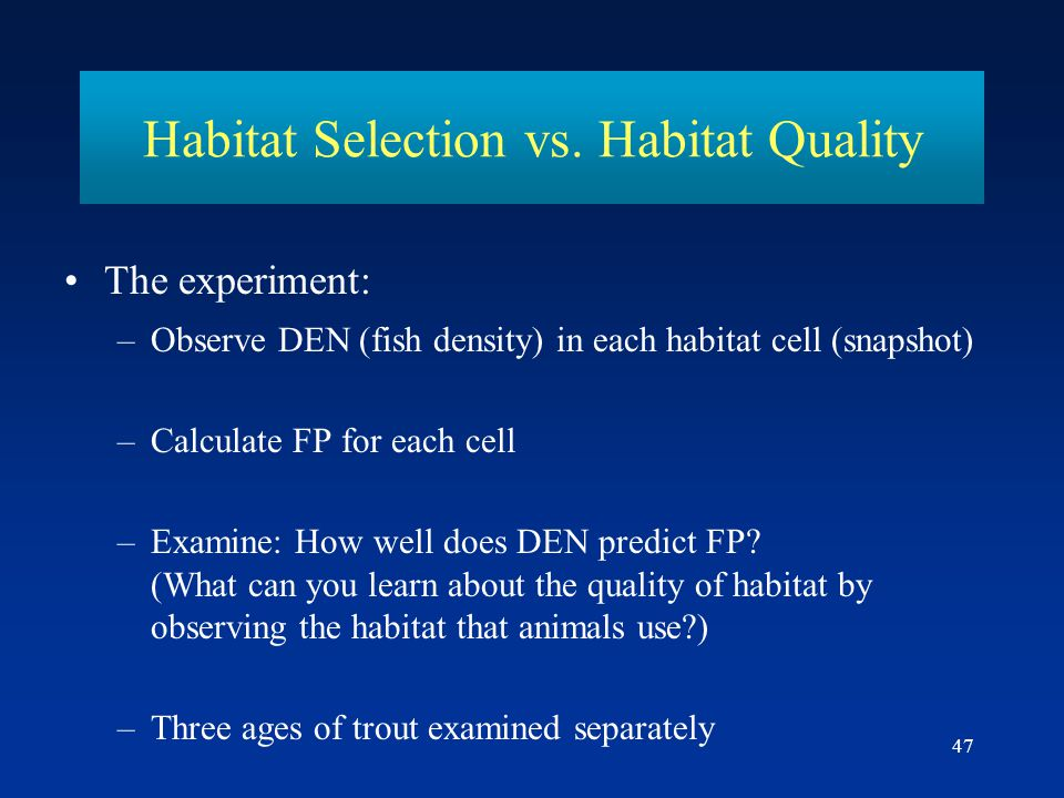 47 Habitat Selection vs. Habitat Quality The experiment: –Observe DEN (fish density) in each habitat cell (snapshot) –Calculate FP for each cell –Exam