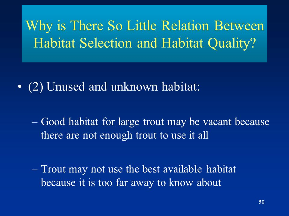 50 Why is There So Little Relation Between Habitat Selection and Habitat Quality? (2) Unused and unknown habitat: –Good habitat for large trout may be