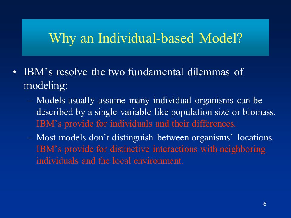 6 IBMs resolve the two fundamental dilemmas of modeling: –Models usually assume many individual organisms can be described by a single variable like p