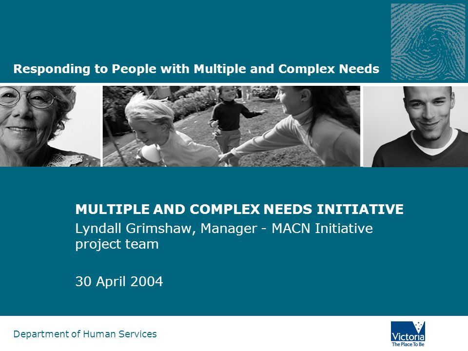 Department of Human Services Responding to People with Multiple and Complex Needs MULTIPLE AND COMPLEX NEEDS INITIATIVE Lyndall Grimshaw, Manager - MACN Initiative project team 30 April 2004