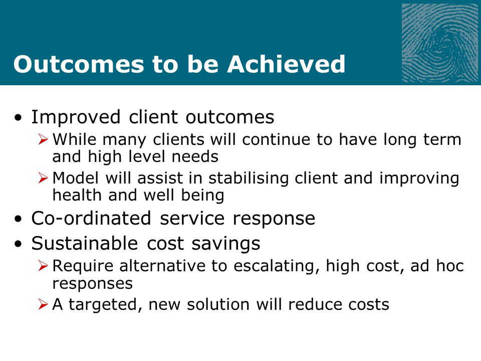 Outcomes to be Achieved Improved client outcomes While many clients will continue to have long term and high level needs Model will assist in stabilising client and improving health and well being Co-ordinated service response Sustainable cost savings Require alternative to escalating, high cost, ad hoc responses A targeted, new solution will reduce costs