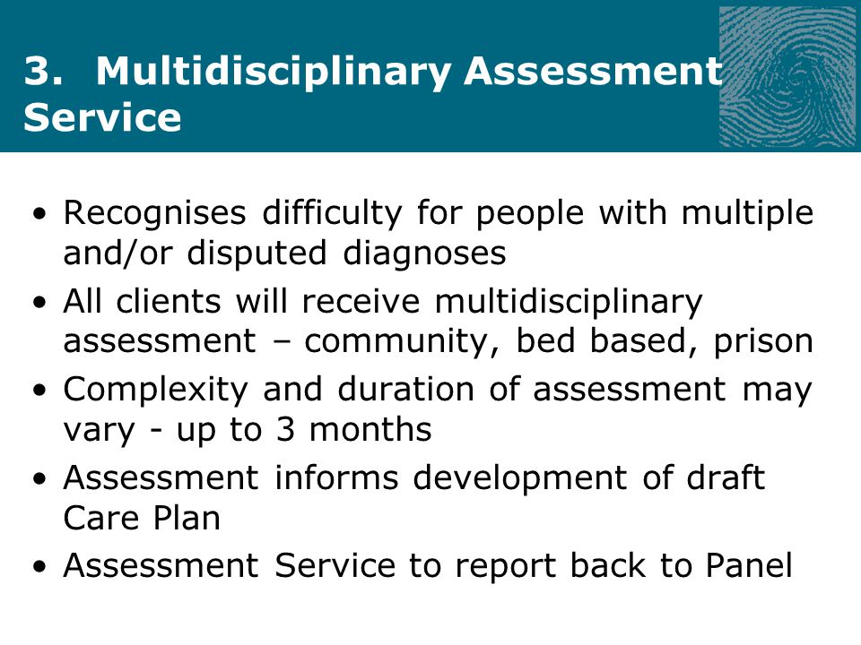 3. Multidisciplinary Assessment Service Recognises difficulty for people with multiple and/or disputed diagnoses All clients will receive multidiscipl