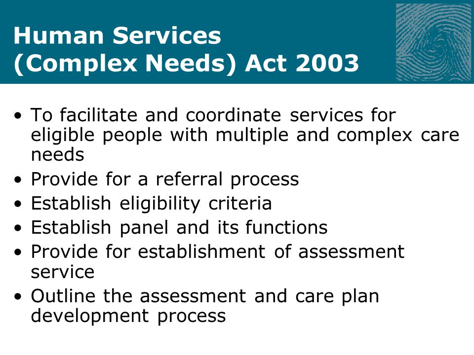 Human Services (Complex Needs) Act 2003 To facilitate and coordinate services for eligible people with multiple and complex care needs Provide for a referral process Establish eligibility criteria Establish panel and its functions Provide for establishment of assessment service Outline the assessment and care plan development process