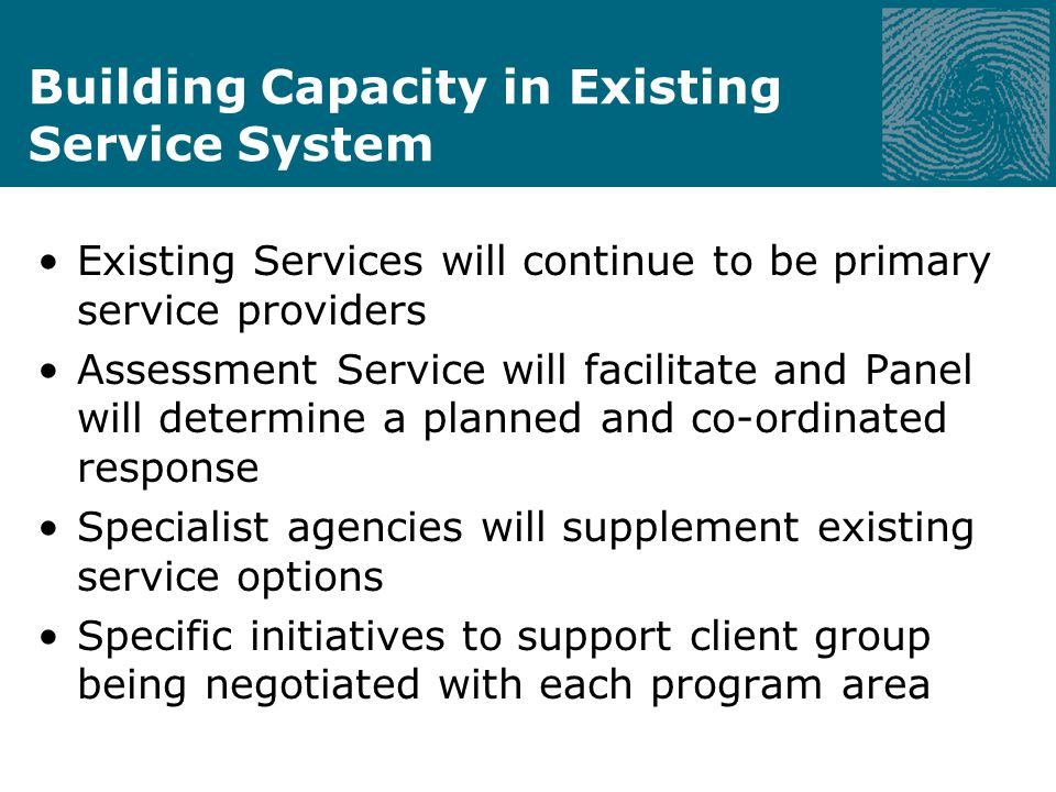 Building Capacity in Existing Service System Existing Services will continue to be primary service providers Assessment Service will facilitate and Panel will determine a planned and co-ordinated response Specialist agencies will supplement existing service options Specific initiatives to support client group being negotiated with each program area