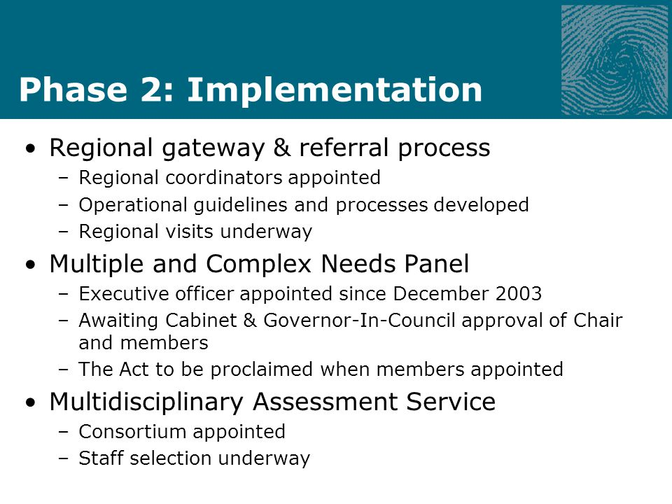Phase 2: Implementation Regional gateway & referral process –Regional coordinators appointed –Operational guidelines and processes developed –Regional visits underway Multiple and Complex Needs Panel –Executive officer appointed since December 2003 –Awaiting Cabinet & Governor-In-Council approval of Chair and members –The Act to be proclaimed when members appointed Multidisciplinary Assessment Service –Consortium appointed –Staff selection underway