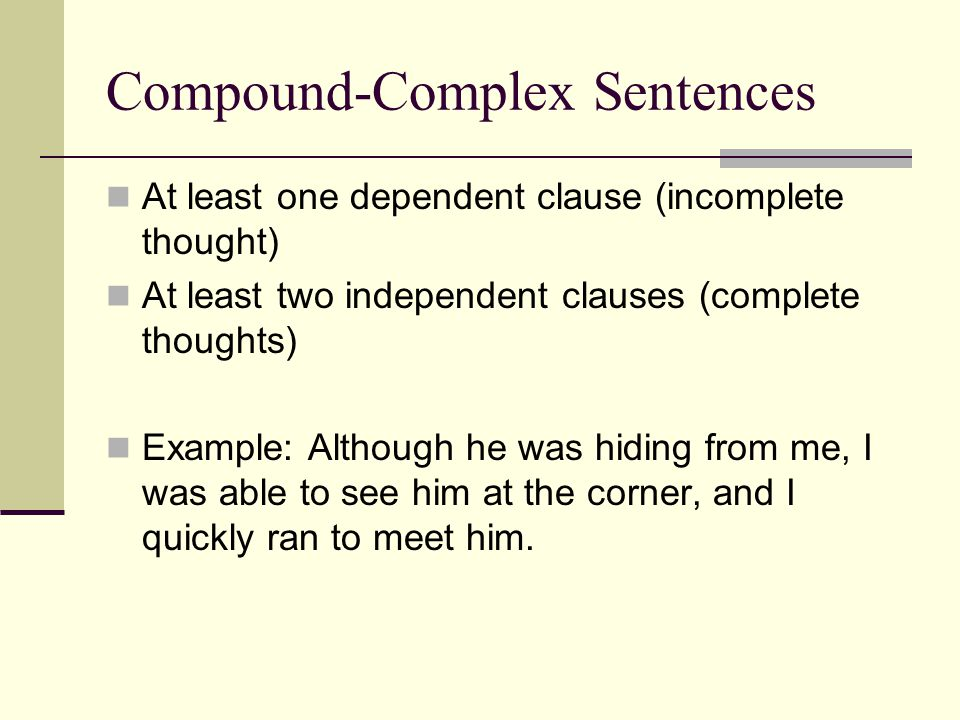 Compound-Complex Sentences At least one dependent clause (incomplete thought) At least two independent clauses (complete thoughts) Example: Although h