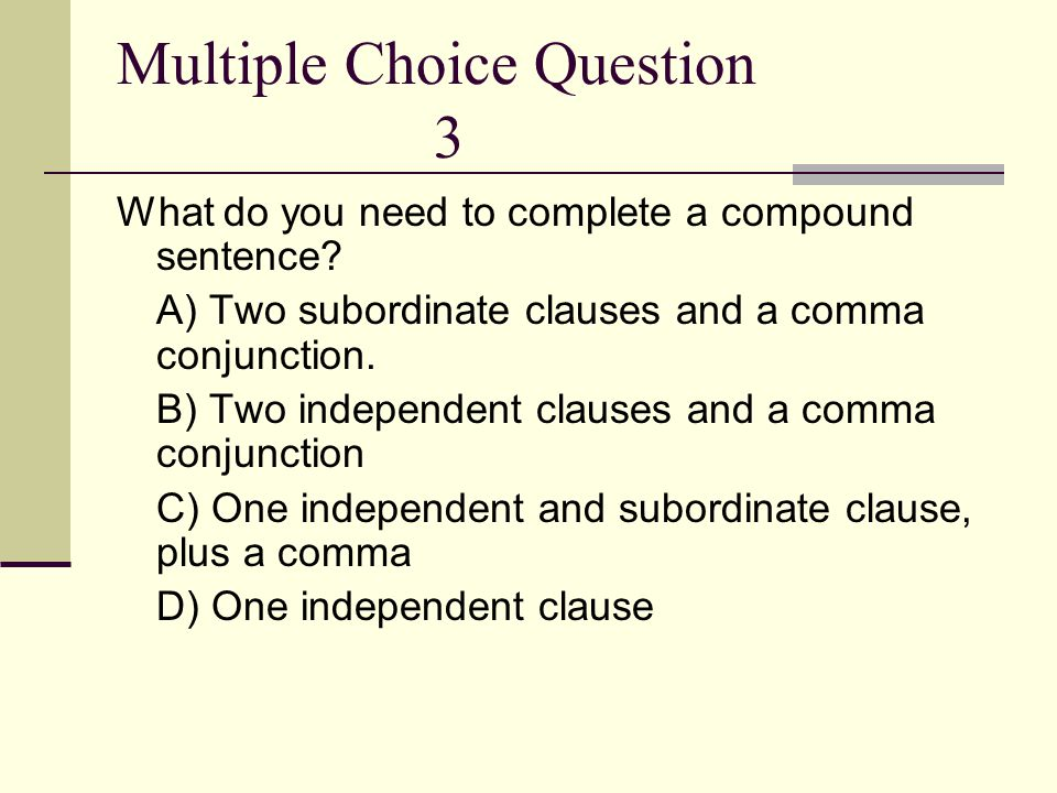 Multiple Choice Question 3 What do you need to complete a compound sentence? A) Two subordinate clauses and a comma conjunction. B) Two independent cl
