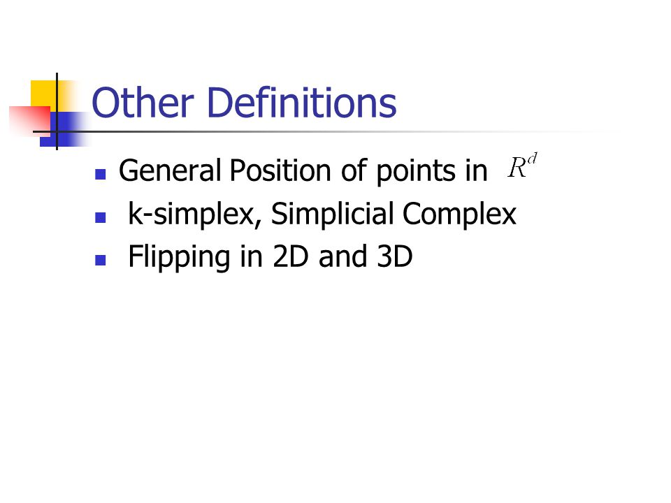 Other Definitions General Position of points in k-simplex, Simplicial Complex Flipping in 2D and 3D