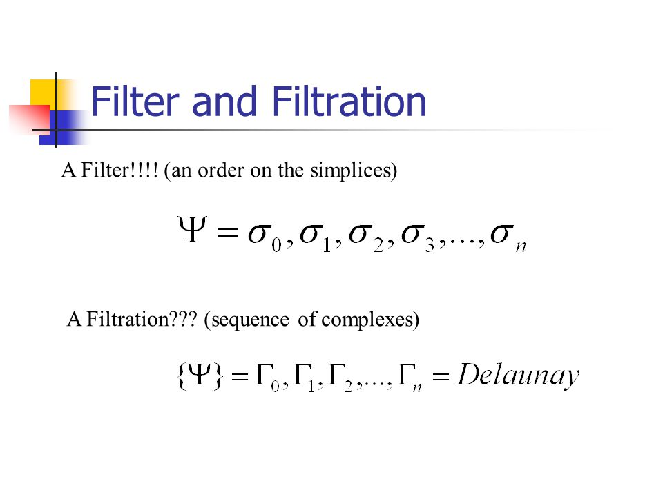 Filter and Filtration A Filter!!!. (an order on the simplices) A Filtration .