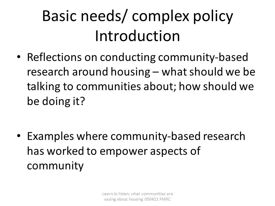 Basic needs/ complex policy Introduction Reflections on conducting community-based research around housing – what should we be talking to communities about; how should we be doing it.