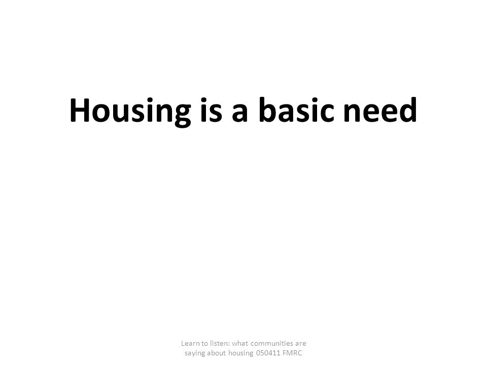 Housing is a basic need Learn to listen: what communities are saying about housing 050411 FMRC