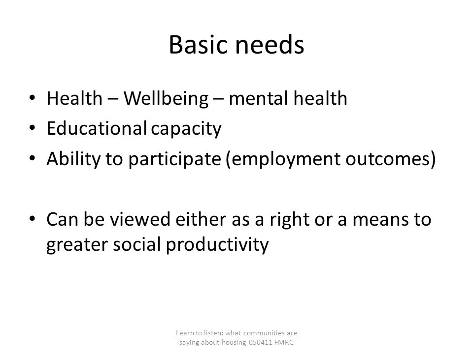 Basic needs Health – Wellbeing – mental health Educational capacity Ability to participate (employment outcomes) Can be viewed either as a right or a means to greater social productivity Learn to listen: what communities are saying about housing 050411 FMRC
