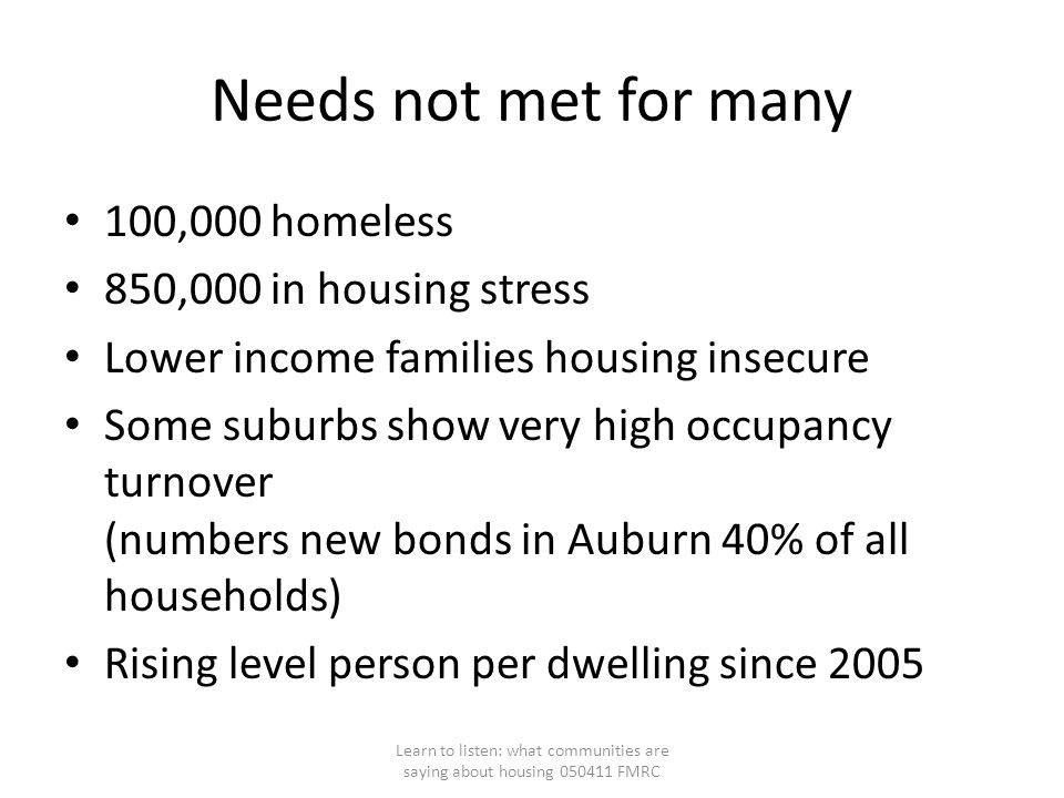 Needs not met for many 100,000 homeless 850,000 in housing stress Lower income families housing insecure Some suburbs show very high occupancy turnover (numbers new bonds in Auburn 40% of all households) Rising level person per dwelling since 2005 Learn to listen: what communities are saying about housing 050411 FMRC