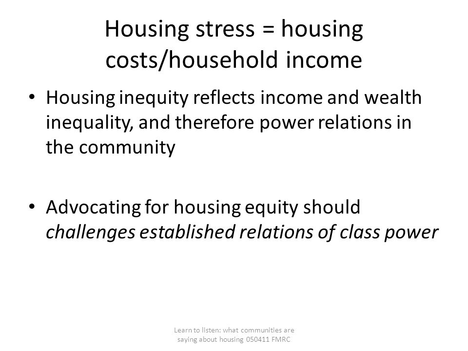 Housing stress = housing costs/household income Housing inequity reflects income and wealth inequality, and therefore power relations in the community