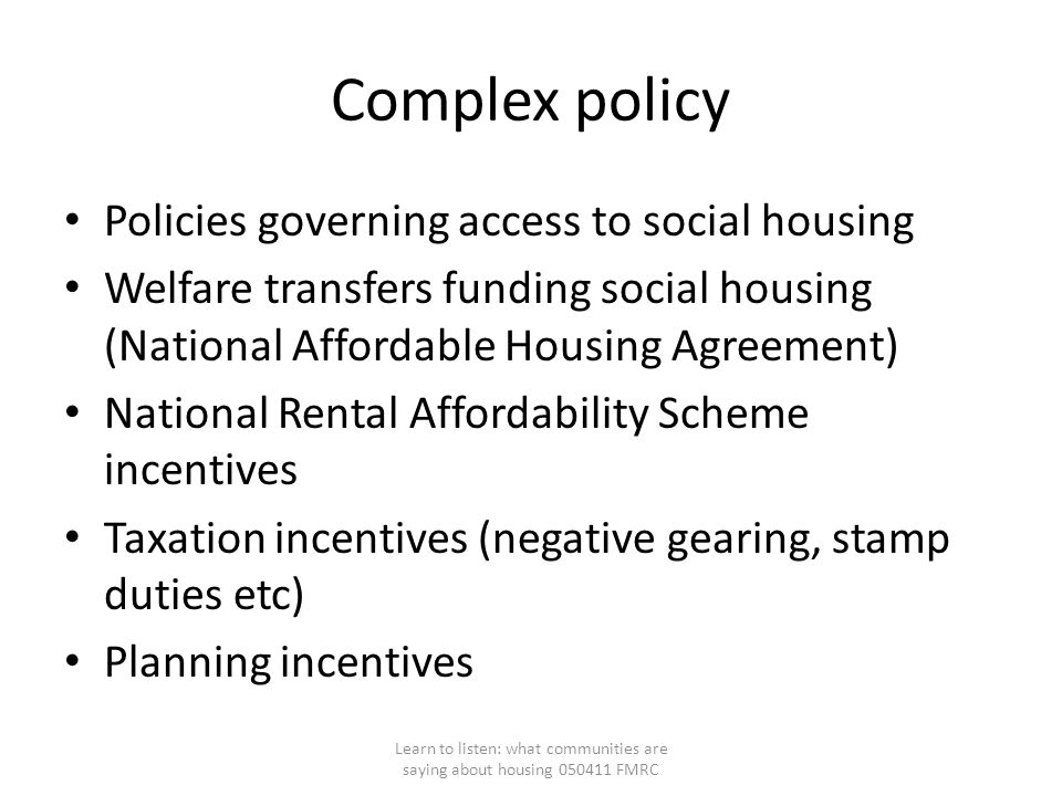 Complex policy Policies governing access to social housing Welfare transfers funding social housing (National Affordable Housing Agreement) National Rental Affordability Scheme incentives Taxation incentives (negative gearing, stamp duties etc) Planning incentives Learn to listen: what communities are saying about housing 050411 FMRC
