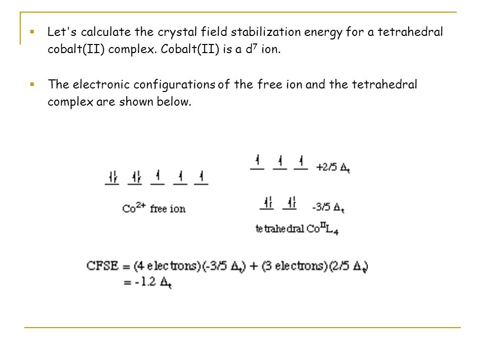 A table showing the crystal field stabilization energies for tetrahedral complexes with different numbers of d-electrons is given below: Crystal Field Stabilization Energies for Tetrahedral Complexes of d 1 - d 10 Ions # of d- electrons Tetrahedral CFSE # of d- electrons Tetrahedral CFSE 1-0.6 t 6 2-1.2 t 7 3-0.8 t 8 4-0.4 t 9 5zero10zero
