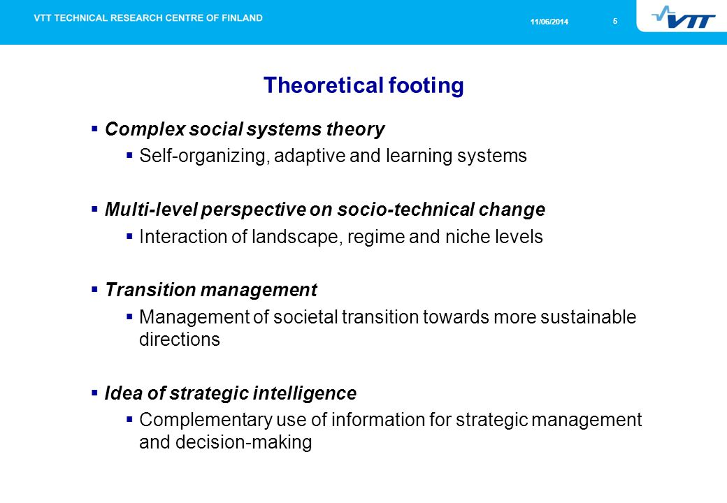 5 11/06/2014 Theoretical footing Complex social systems theory Self-organizing, adaptive and learning systems Multi-level perspective on socio-technical change Interaction of landscape, regime and niche levels Transition management Management of societal transition towards more sustainable directions Idea of strategic intelligence Complementary use of information for strategic management and decision-making