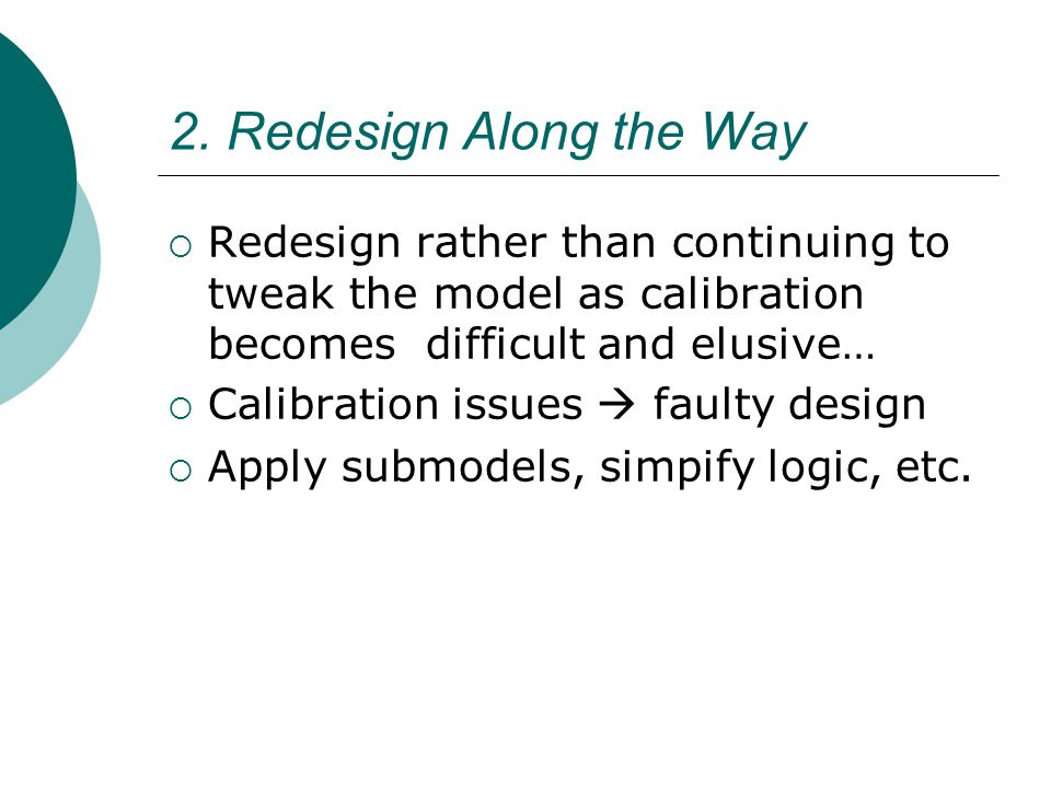 2. Redesign Along the Way Redesign rather than continuing to tweak the model as calibration becomes difficult and elusive… Calibration issues faulty d