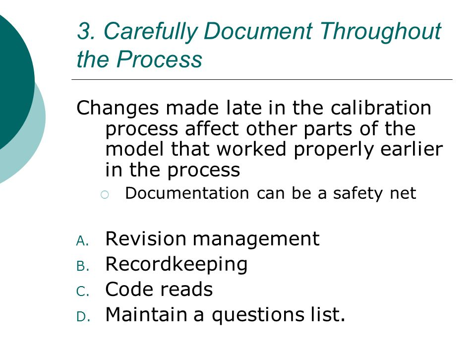 3. Carefully Document Throughout the Process Changes made late in the calibration process affect other parts of the model that worked properly earlier