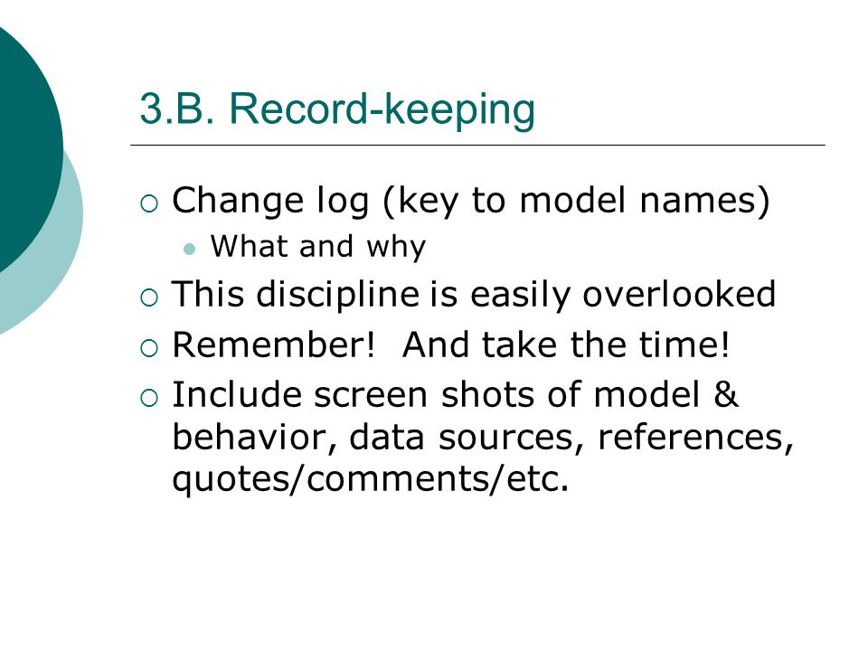 3.B. Record-keeping Change log (key to model names) What and why This discipline is easily overlooked Remember! And take the time! Include screen shot