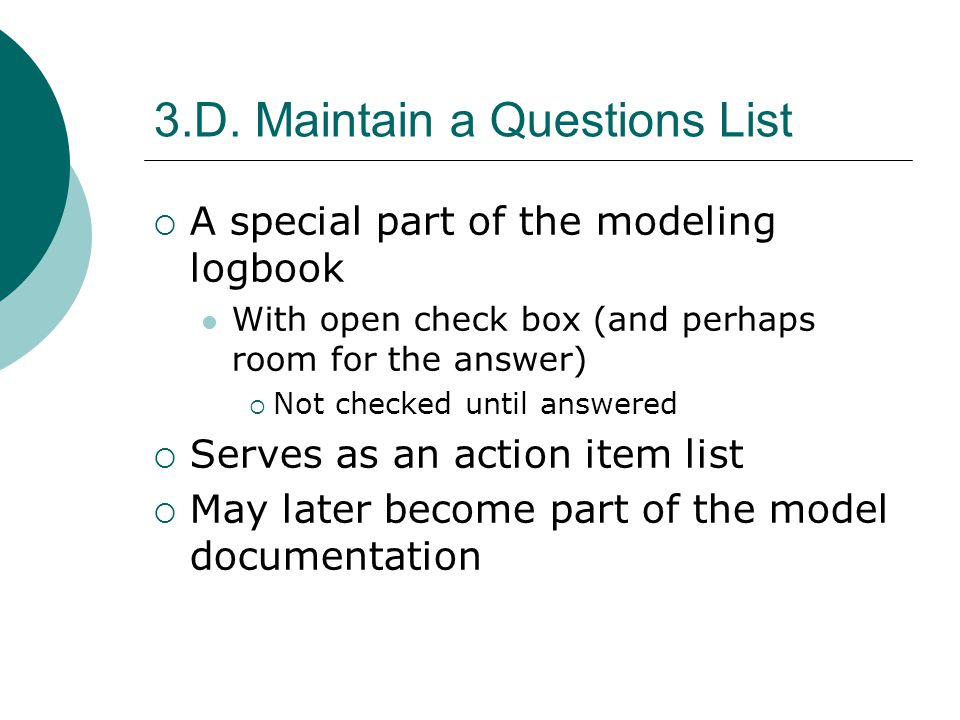 3.D. Maintain a Questions List A special part of the modeling logbook With open check box (and perhaps room for the answer) Not checked until answered