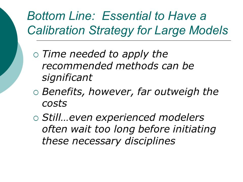 Bottom Line: Essential to Have a Calibration Strategy for Large Models Time needed to apply the recommended methods can be significant Benefits, however, far outweigh the costs Still…even experienced modelers often wait too long before initiating these necessary disciplines