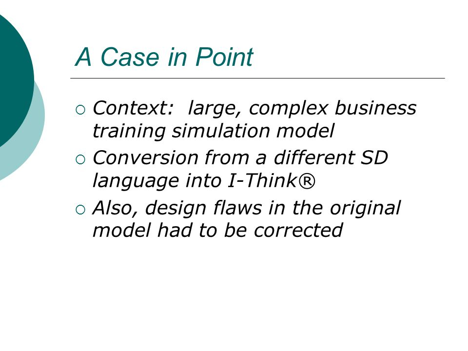 A Case in Point Context: large, complex business training simulation model Conversion from a different SD language into I-Think® Also, design flaws in the original model had to be corrected